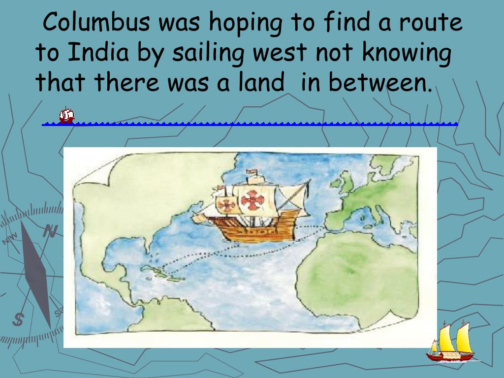 Columbus was hoping to find a route to India by sailing west not knowing that there was a land  in between.