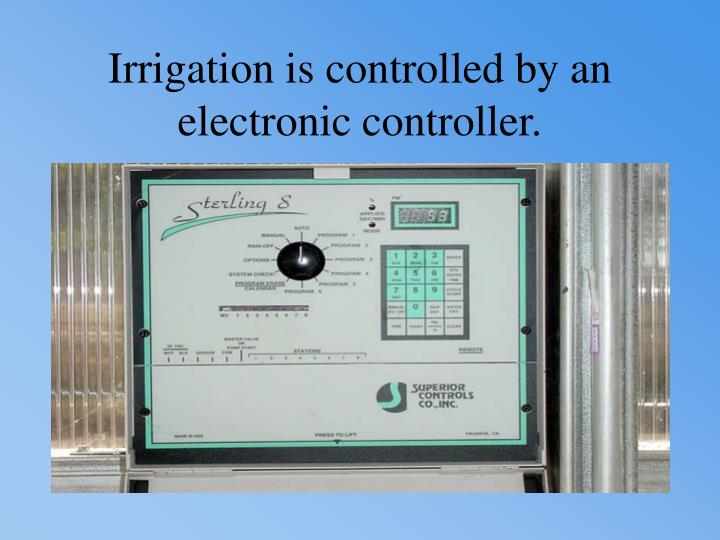 Irrigation is controlled by an electronic controller.