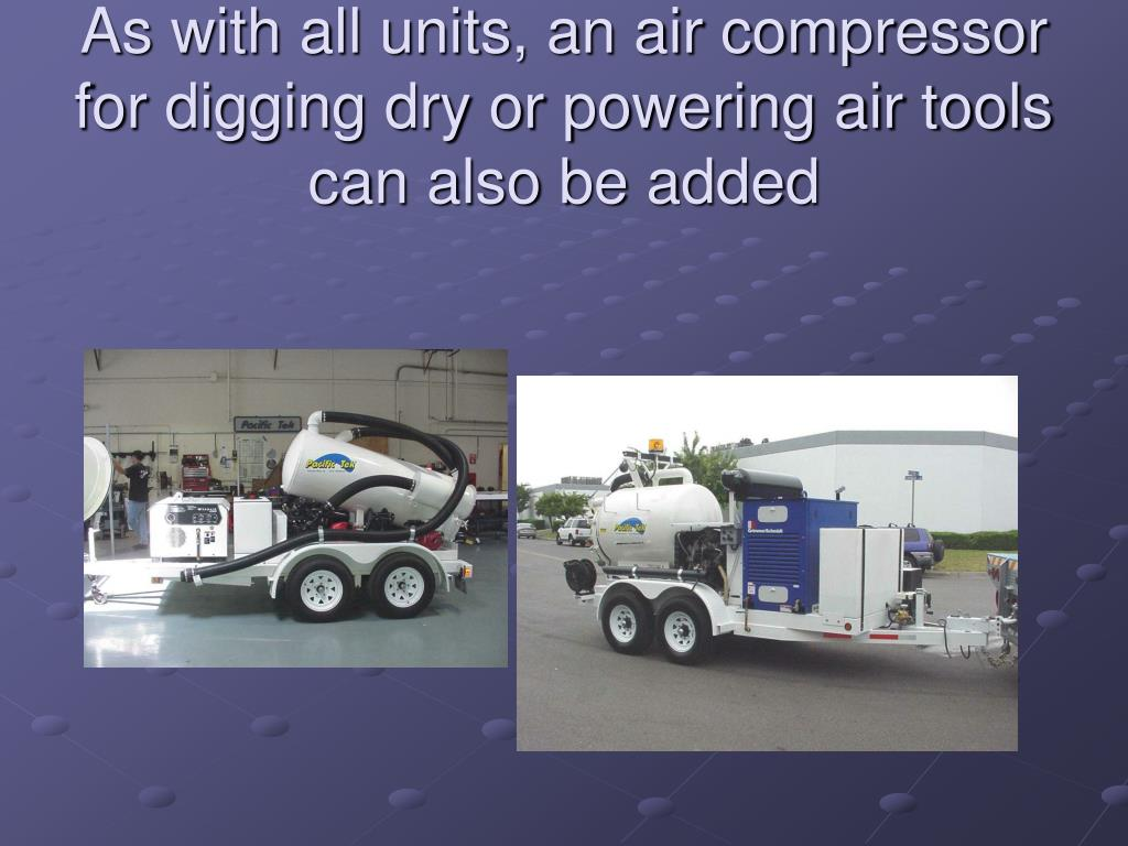 As with all units, an air compressor for digging dry or powering air tools can also be added