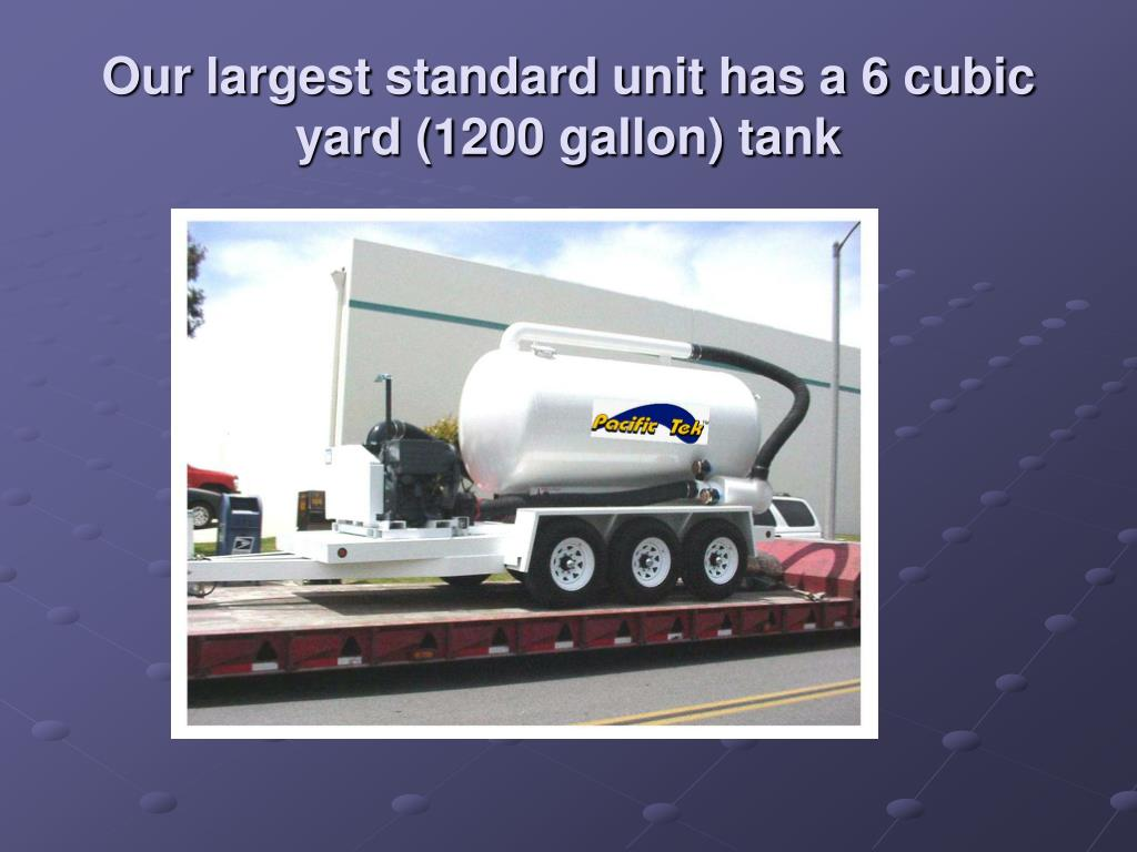 Our largest standard unit has a 6 cubic yard (1200 gallon) tank