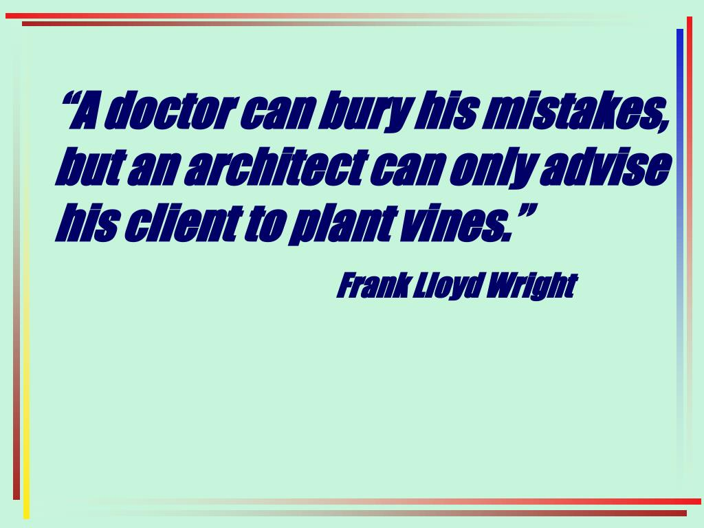 """A doctor can bury his mistakes, but an architect can only advise his client to plant vines."""