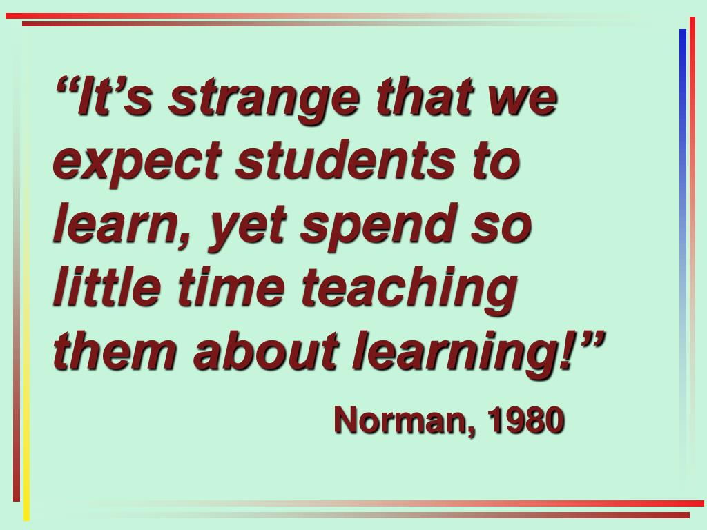 """It's strange that we expect students to learn, yet spend so little time teaching them about learning!"""