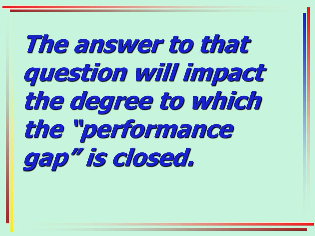"The answer to that question will impact the degree to which the ""performance gap"" is closed."
