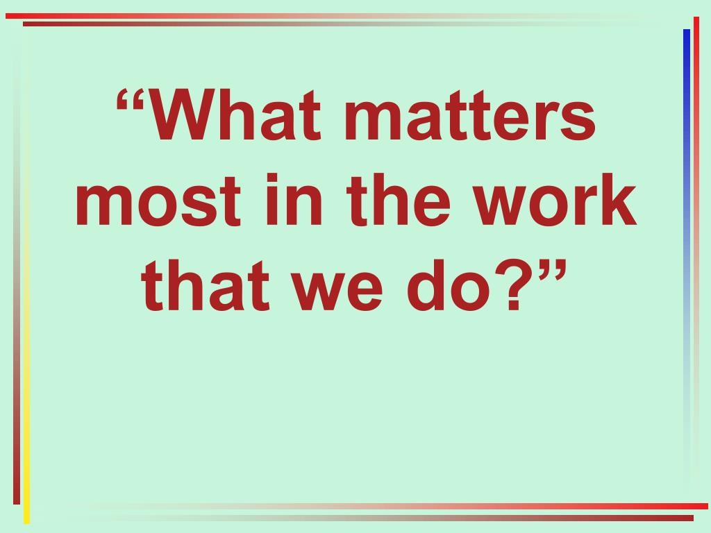 """What matters most in the work that we do?"""