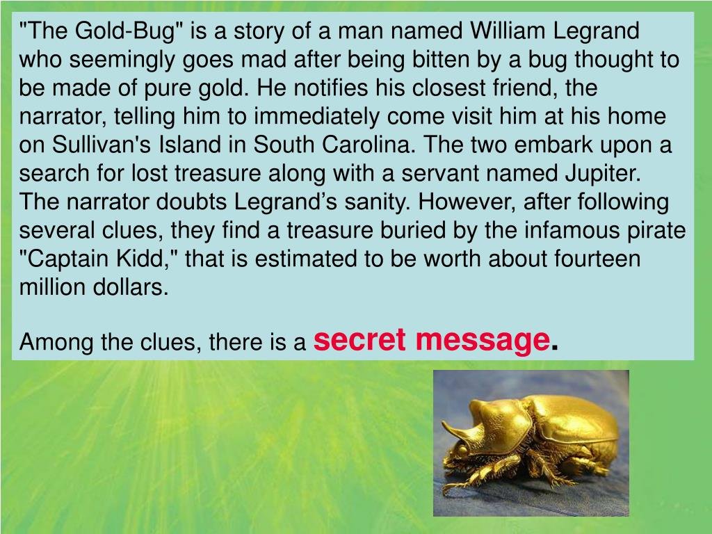 """""""The Gold-Bug"""" is a story of a man named William Legrand who seemingly goes mad after being bitten by a bug thought to be made of pure gold. He notifies his closest friend, the narrator, telling him to immediately come visit him at his home on Sullivan's Island in South Carolina. The two embark upon a search for lost treasure along with a servant named Jupiter. The narrator doubts Legrand's sanity. However, after following several clues, they find a treasure buried by the infamous pirate """"Captain Kidd,"""" that is estimated to be worth about fourteen million dollars."""