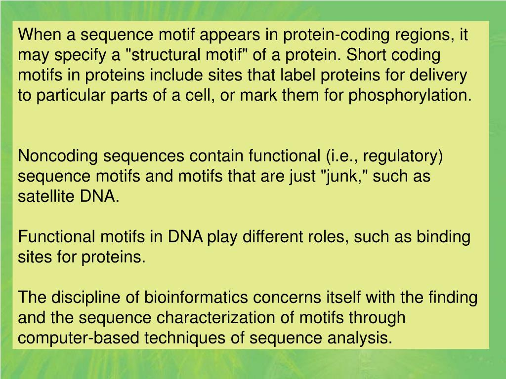 """When a sequence motif appears in protein-coding regions, it may specify a """"structural motif"""" of a protein. Short coding motifs in proteins include sites that label proteins for delivery to particular parts of a cell, or mark them for phosphorylation."""