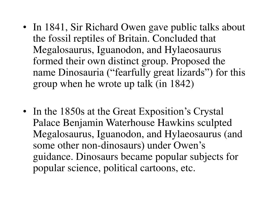 "In 1841, Sir Richard Owen gave public talks about the fossil reptiles of Britain. Concluded that Megalosaurus, Iguanodon, and Hylaeosaurus formed their own distinct group. Proposed the name Dinosauria (""fearfully great lizards"") for this group when he wrote up talk (in 1842)"