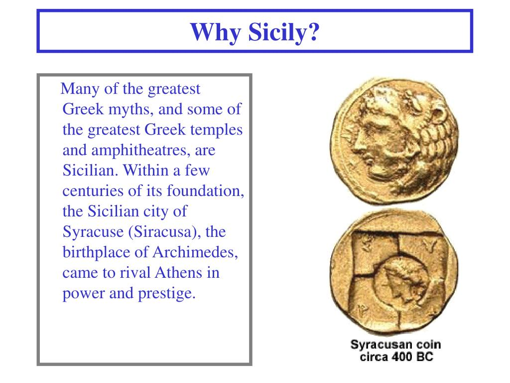Many of the greatest Greek myths, and some of the greatest Greek temples and amphitheatres, are Sicilian. Within a few centuries of its foundation, the Sicilian city of Syracuse (Siracusa), the birthplace of Archimedes, came to rival Athens in power and prestige.