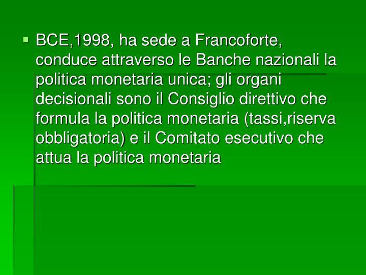 BCE,1998, ha sede a Francoforte, conduce attraverso le Banche nazionali la politica monetaria unica; gli organi decisionali sono il Consiglio direttivo che formula la politica monetaria (tassi,riserva obbligatoria) e il Comitato esecutivo che attua la politica monetaria