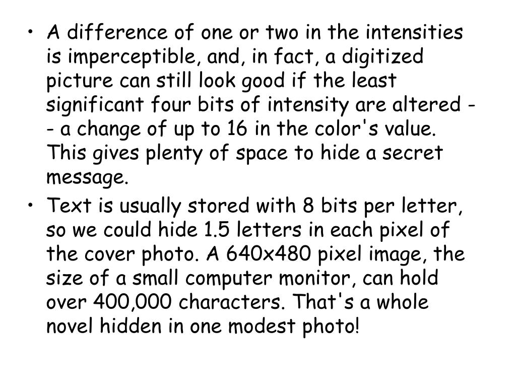 A difference of one or two in the intensities is imperceptible, and, in fact, a digitized picture can still look good if the least significant four bits of intensity are altered -- a change of up to 16 in the color's value. This gives plenty of space to hide a secret message.