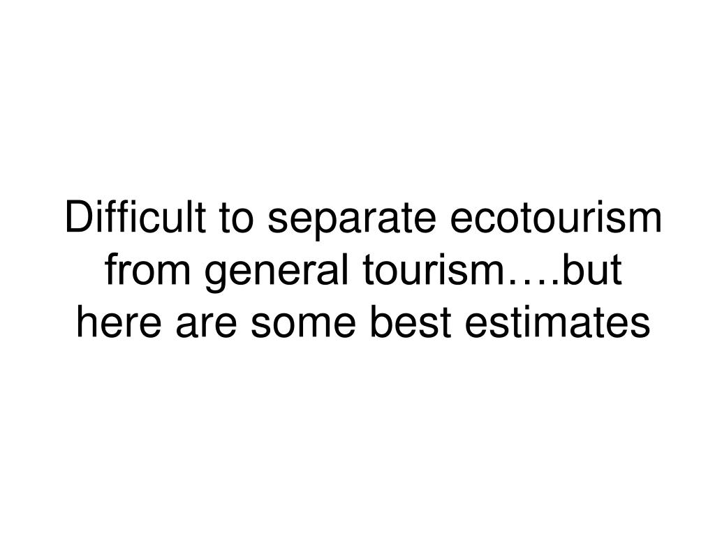 Difficult to separate ecotourism from general tourism….but here are some best estimates