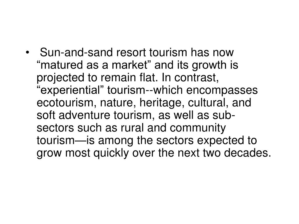 "Sun-and-sand resort tourism has now ""matured as a market"" and its growth is projected to remain flat. In contrast, ""experiential"" tourism--which encompasses ecotourism, nature, heritage, cultural, and soft adventure tourism, as well as sub- sectors such as rural and community tourism—is among the sectors expected to grow most quickly over the next two decades."