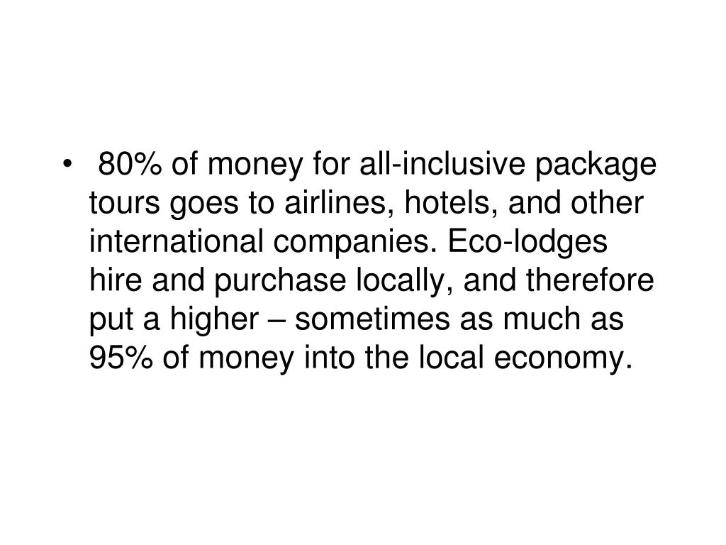 80% of money for all-inclusive package tours goes to airlines, hotels, and other international companies. Eco-lodges hire and purchase locally, and therefore put a higher – sometimes as much as 95% of money into the local economy.