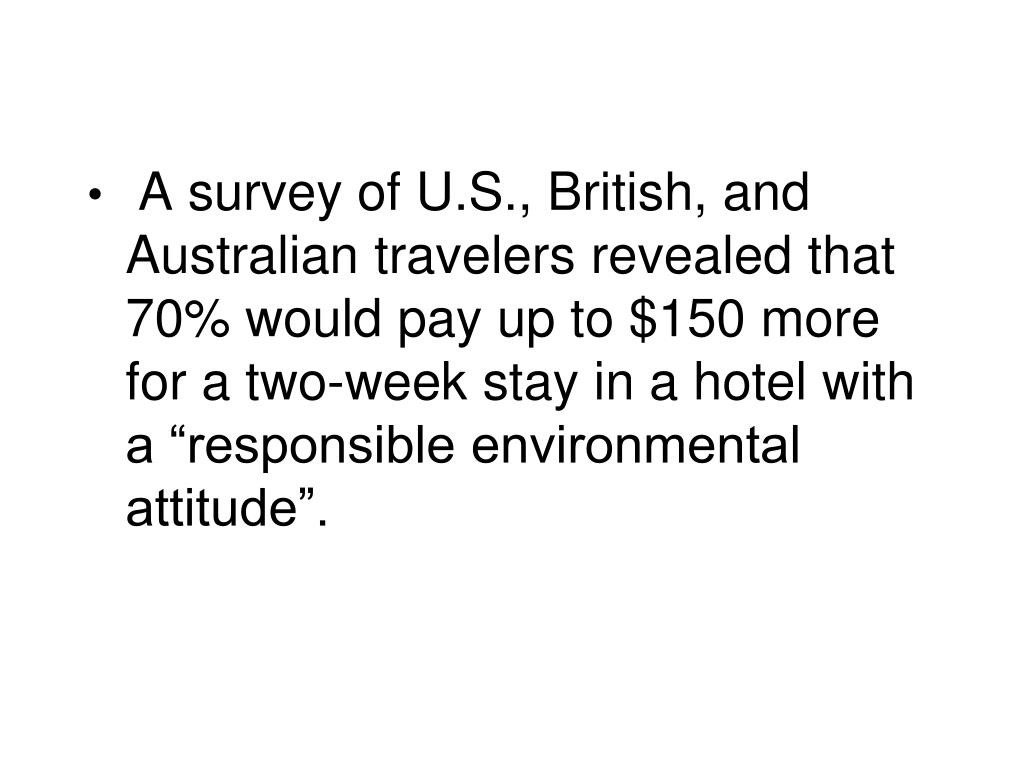 "A survey of U.S., British, and Australian travelers revealed that 70% would pay up to $150 more for a two-week stay in a hotel with a ""responsible environmental attitude""."