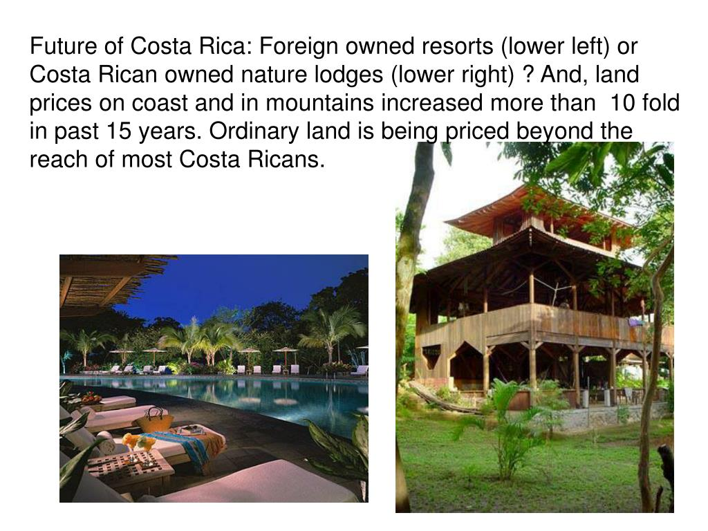 Future of Costa Rica: Foreign owned resorts (lower left) or Costa Rican owned nature lodges (lower right) ? And, land prices on coast and in mountains increased more than  10 fold in past 15 years. Ordinary land is being priced beyond the reach of most Costa Ricans.