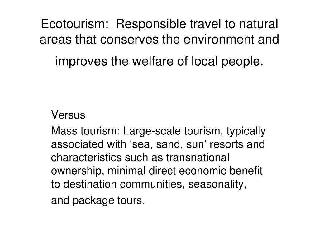 Ecotourism:  Responsible travel to natural areas that conserves the environment and improves the welfare of local people.