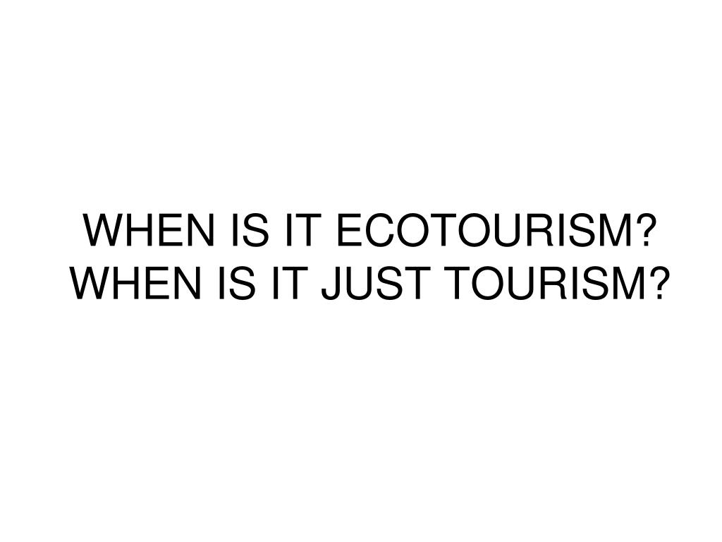 WHEN IS IT ECOTOURISM?