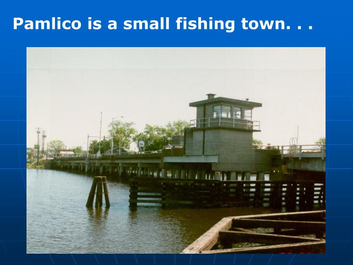 Pamlico is a small fishing town. . .