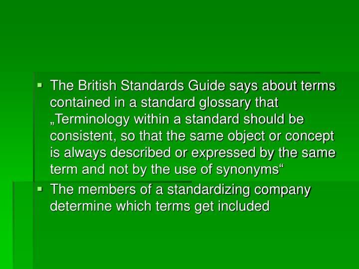 "The British Standards Guide says about terms contained in a standard glossary that ""Terminology within a standard should be consistent, so that the same object or concept is always described or expressed by the same term and not by the use of synonyms"""