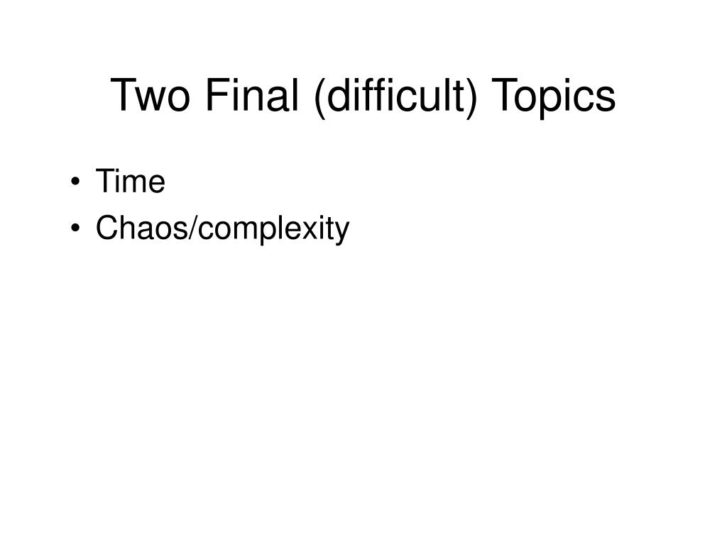 Two Final (difficult) Topics