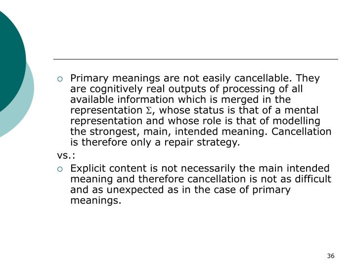Primary meanings are not easily cancellable. They are cognitively real outputs of processing of all available information which is merged in the representation