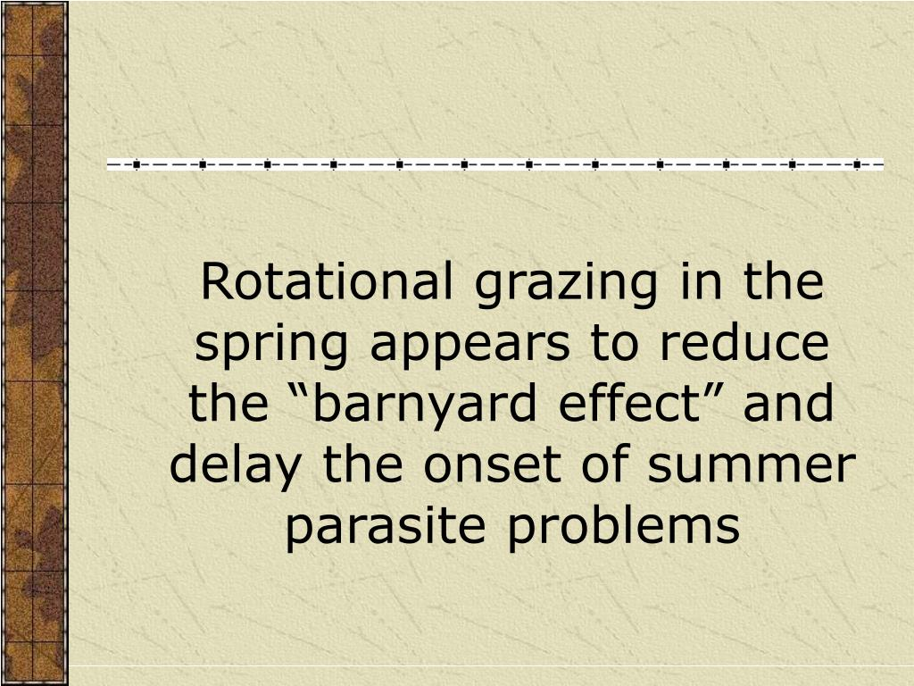 "Rotational grazing in the spring appears to reduce the ""barnyard effect"" and delay the onset of summer parasite problems"