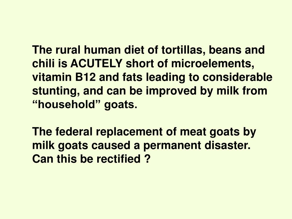 "The rural human diet of tortillas, beans and chili is ACUTELY short of microelements, vitamin B12 and fats leading to considerable stunting, and can be improved by milk from ""household"" goats."