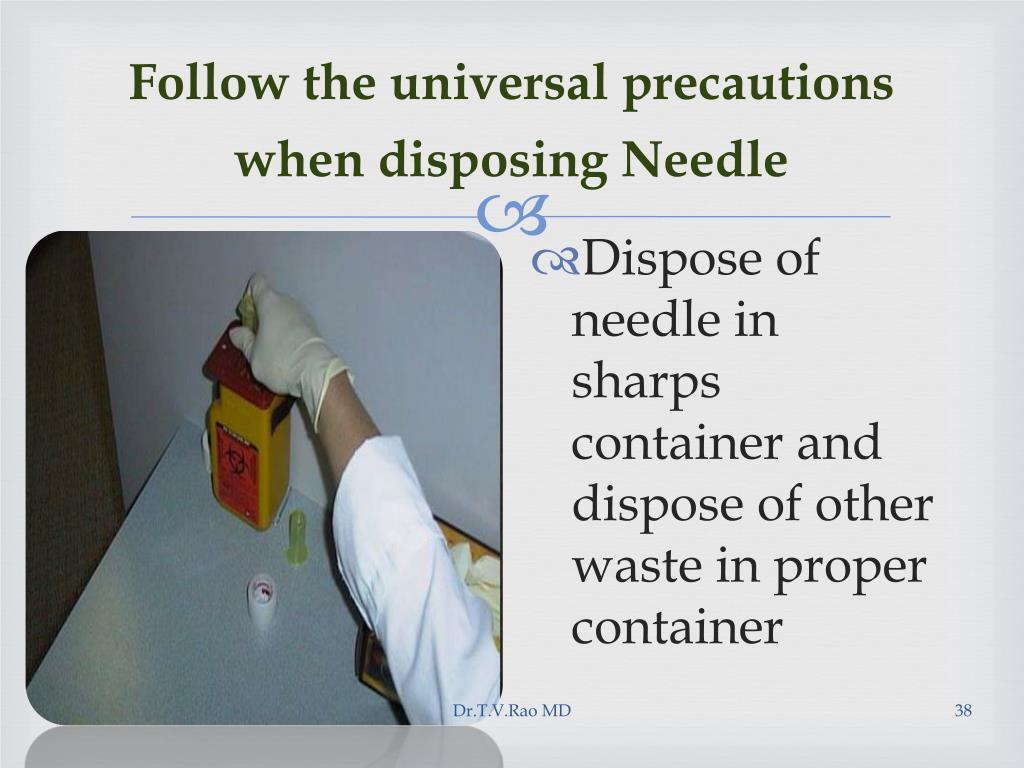 Follow the universal precautions when disposing Needle