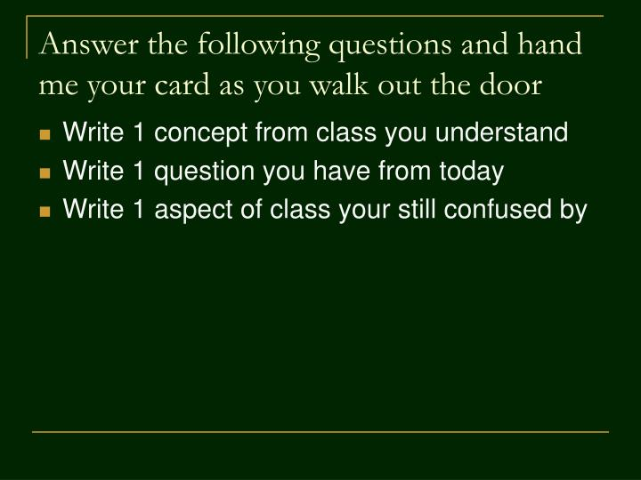 Answer the following questions and hand me your card as you walk out the door
