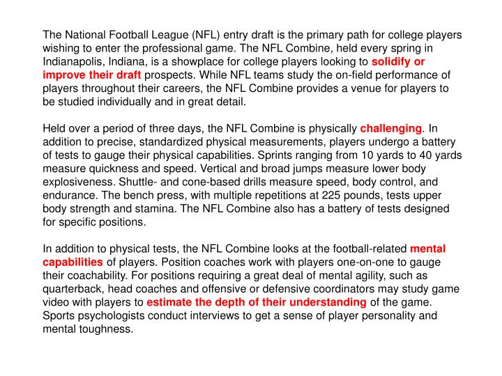 The National Football League (NFL) entry draft is the primary path for college players wishing to enter the professional game. The NFL Combine, held every spring in Indianapolis, Indiana, is a showplace for college players looking to