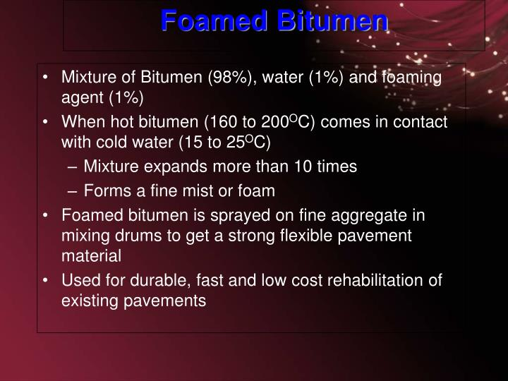 Mixture of Bitumen (98%), water (1%) and foaming agent (1%)