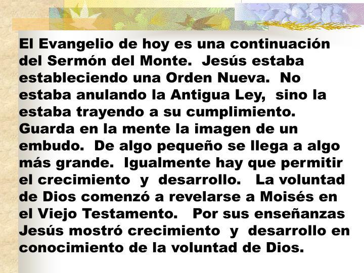 El Evangelio de hoy es una continuación del Sermón del Monte.  Jesús estaba estableciendo una Orden Nueva.  No estaba anulando la Antigua Ley,