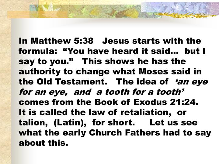 "In Matthew 5:38   Jesus starts with the formula:  ""You have heard it said…  but I say to you.""   This shows he has the authority to change what Moses said in the Old Testament.   The idea of"
