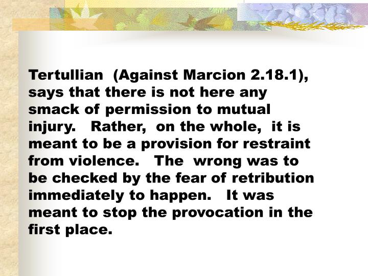 Tertullian  (Against Marcion 2.18.1), says that there is not here any smack of permission to mutual injury.   Rather,  on the whole,  it is meant to be a provision for restraint from violence.   The  wrong was to be checked by the fear of retribution immediately to happen.   It was meant to stop the provocation in the first place.