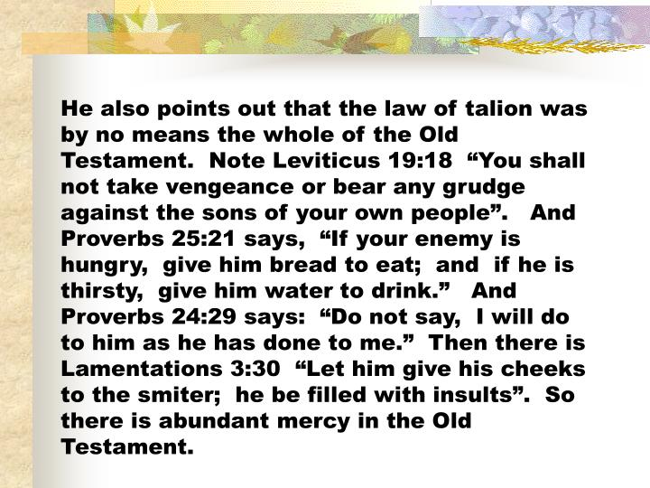 "He also points out that the law of talion was by no means the whole of the Old Testament.  Note Leviticus 19:18  ""You shall not take vengeance or bear any grudge against the sons of your own people"".   And Proverbs 25:21 says,  ""If your enemy is hungry,  give him bread to eat;  and  if he is thirsty,  give him water to drink.""   And Proverbs 24:29 says:  ""Do not say,  I will do to him as he has done to me.""  Then there is Lamentations 3:30  ""Let him give his cheeks to the smiter;  he be filled with insults"".  So there is abundant mercy in the Old Testament."