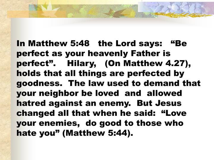 "In Matthew 5:48   the Lord says:   ""Be perfect as your heavenly Father is perfect"".    Hilary,   (On Matthew 4.27), holds that all things are perfected by goodness.  The law used to demand that your neighbor be loved  and  allowed hatred against an enemy.  But Jesus changed all that when he said:  ""Love your enemies,  do good to those who hate you"" ("