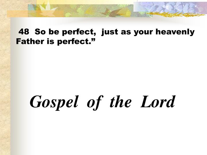 48  So be perfect,  just as your heavenly Father is perfect.""
