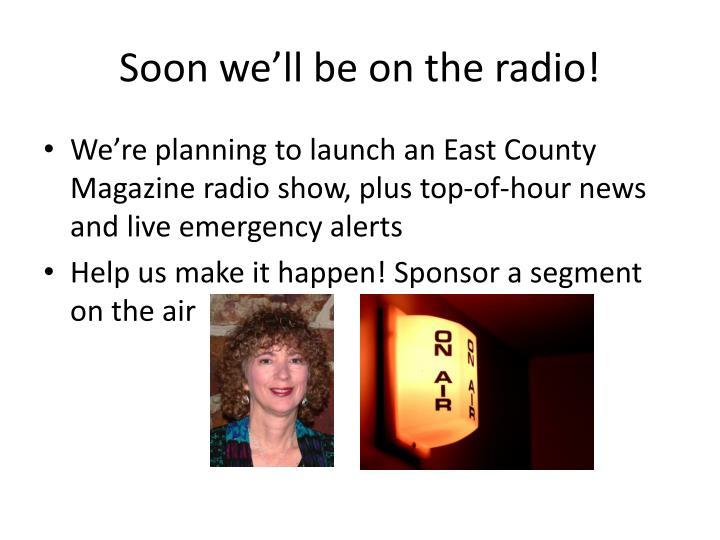 Soon we'll be on the radio!