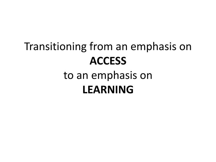 Transitioning from an emphasis on access to an emphasis on learning
