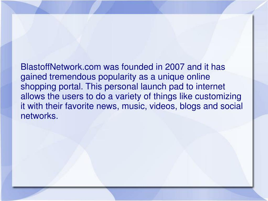 BlastoffNetwork.com was founded in 2007 and it has gained tremendous popularity as a unique online shopping portal. This personal launch pad to internet allows the users to do a variety of things like customizing it with their favorite news, music, videos, blogs and social networks.