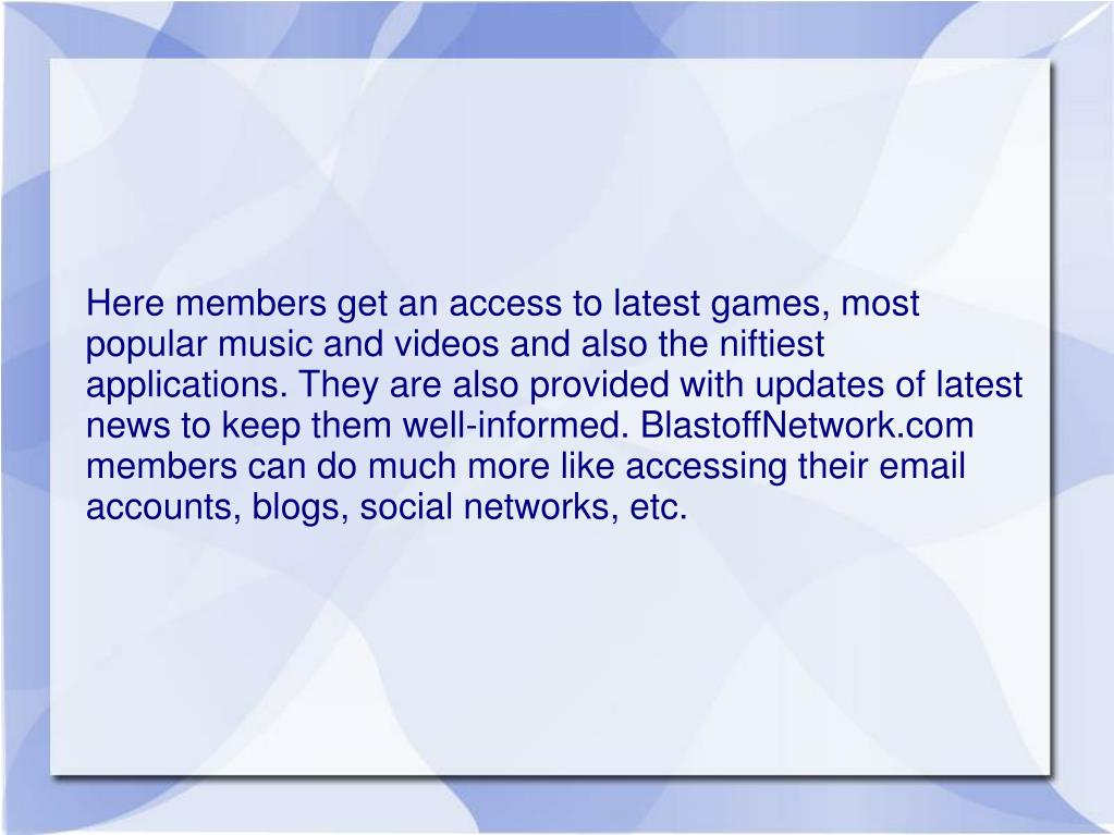 Here members get an access to latest games, most popular music and videos and also the niftiest applications. They are also provided with updates of latest news to keep them well-informed. BlastoffNetwork.com members can do much more like accessing their email accounts, blogs, social networks, etc.