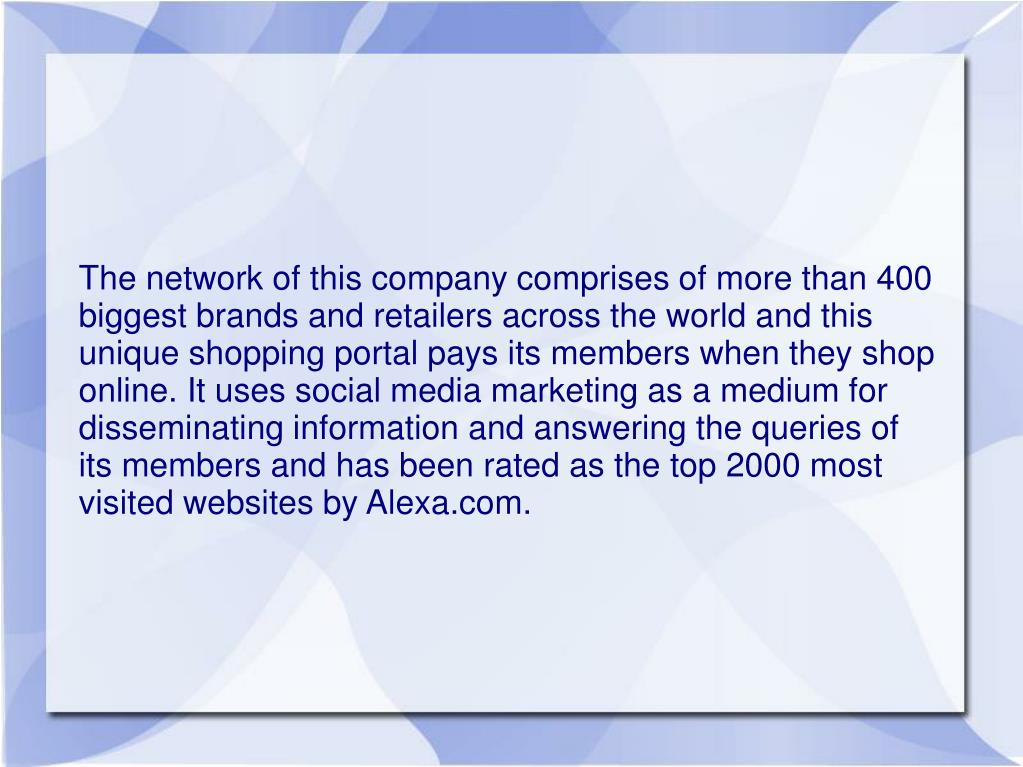 The network of this company comprises of more than 400 biggest brands and retailers across the world and this unique shopping portal pays its members when they shop online. It uses social media marketing as a medium for disseminating information and answering the queries of its members and has been rated as the top 2000 most visited websites by Alexa.com.
