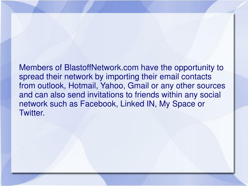 Members of BlastoffNetwork.com have the opportunity to spread their network by importing their email contacts from outlook, Hotmail, Yahoo, Gmail or any other sources and can also send invitations to friends within any social network such as Facebook, Linked IN, My Space or Twitter.