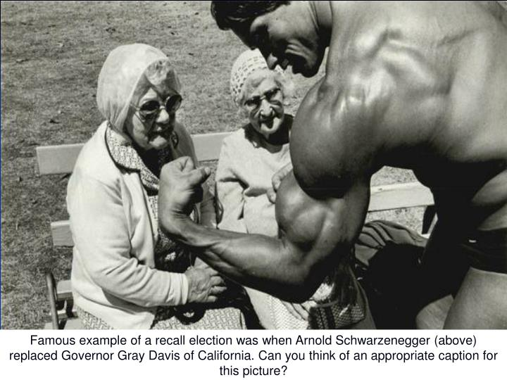 Famous example of a recall election was when Arnold Schwarzenegger (above) replaced Governor Gray Davis of California. Can you think of an appropriate caption for this picture?