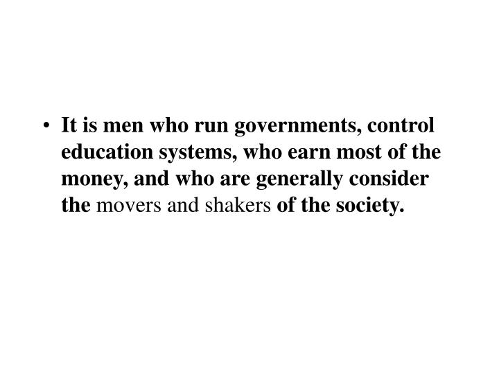 It is men who run governments, control education systems, who earn most of the money, and who are ge...
