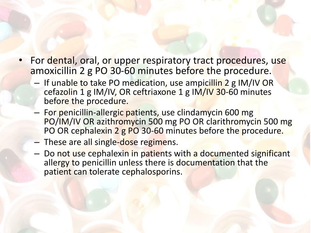 For dental, oral, or upper respiratory tract procedures, use amoxicillin 2 g PO 30-60 minutes before the procedure.