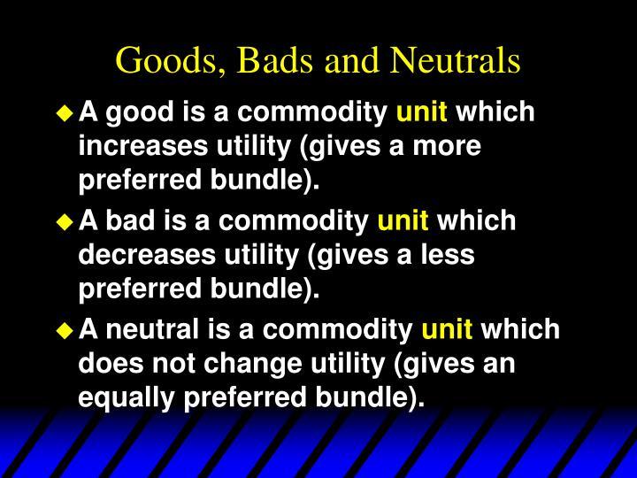 Goods, Bads and Neutrals