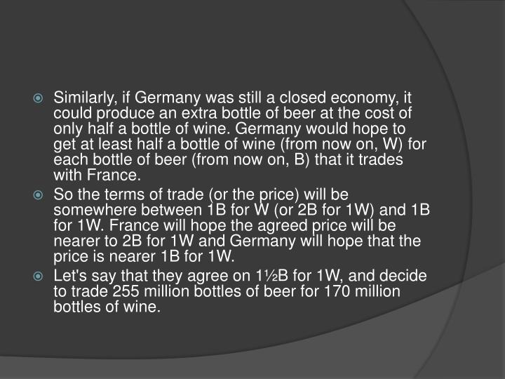 Similarly, if Germany was still a closed economy, it could produce an extra bottle of beer at the cost of only half a bottle of wine. Germany would hope to get at least half a bottle of wine (from now on, W) for each bottle of beer (from now on, B) that it trades with France.