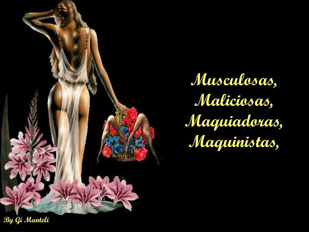 Musculosas, Maliciosas, Maquiadoras, Maquinistas,