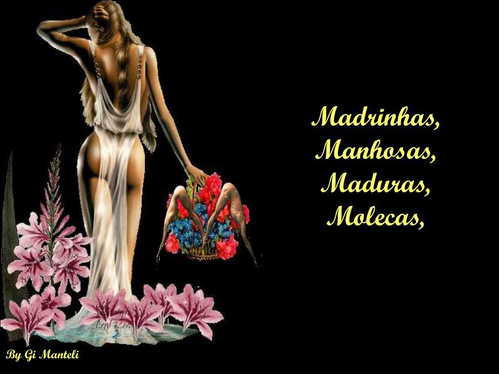 Madrinhas, Manhosas, Maduras, Molecas,